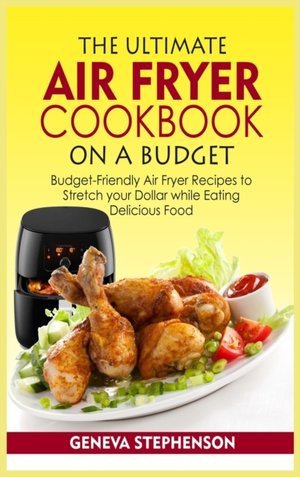 The Ultimate Air Fryer Cookbook On A Budget