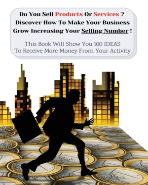 Do You Sell Products Or Services? This Book Will Show You 100 Ideas To Receive More Money From Your Activity