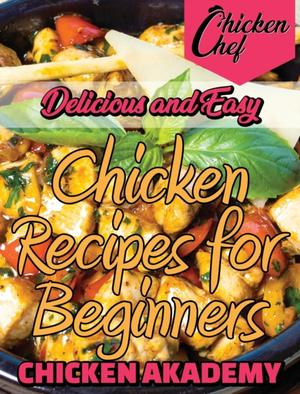 Delicious And Easy - Chicken Recipes For Beginners