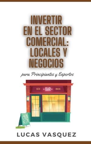 Invertir En El Sector Comercial: LOCALES Y NEGOCIOS para principiantes y expertos. Commercial investing: locals and business. DOUBLE BOOK (SPANISH VER