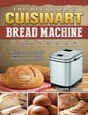 The Beginner's Cuisinart Bread Machine Cookbook