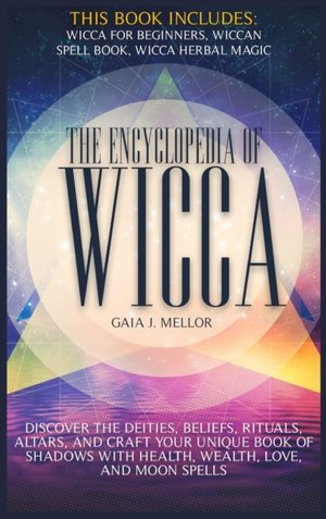 The Encyclopedia of Wicca: Discover the Deities, Beliefs, Rituals, Altars, and craft your unique Book of Shadows with Health, Wealth, Love, and M
