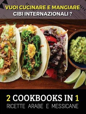 [ 2 Cookbooks In 1 ] - Vuoi Cucinare E Mangiare Cibi Internazionali ? Arabic And Mexican Food Recipes - Italian Language Edition