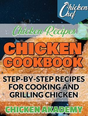 Chicken Cookbook - Step-by-step Recipes For Cooking And Grilling Chicken - Chicken Recipes