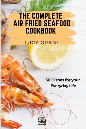 The Complete Air Fried Seafood Cookbook
