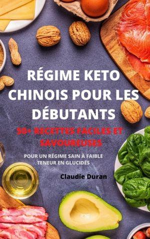 Regime Keto Chinois Pour Les Debutants 50+ Recettes Faciles Et Savoureuses Pour Un Regime Sain A Faible Teneur En Glucides