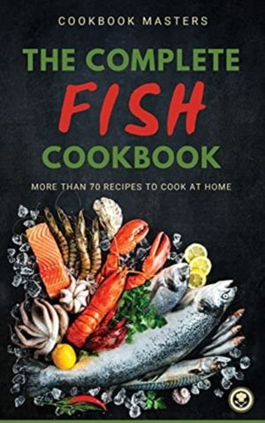 The Complete Fish Cookbook: More Than 70 Recipes to Cook at Home