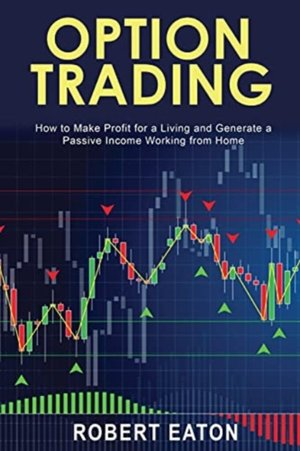 Option Trading: How to Make Profit for a Living and Generate a Passive Income Working from Home