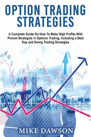 Option Trading Strategies: A Complete Guide On How To Make High Profits With Proven Strategies in Options Trading, Including a Best Day and Swing