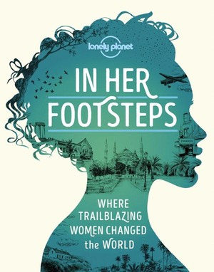 In her Footsteps-where trailblazing women changed the world