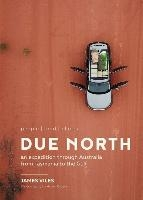 Due North: People - Food - Places - An Expedition Through Australia from Tasmania to the Gulf