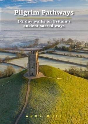 Pilgrim Pathways: 1-2 Day Walks On Britain's Ancient Sacred Ways
