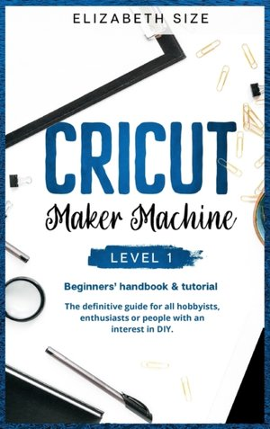 Cricut Maker Machine: LEVEL 1: THE BEGINNER'S HANDBOOK & TUTORIAL The definitive guide for all hobbyists, enthusiasts or people with an inte