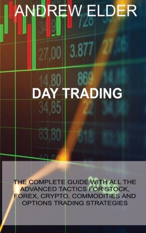 Day Trading: The Complete Guide with All the Advanced Tactics for Stock, Forex, Crypto, Commodities and Options Trading Strategies