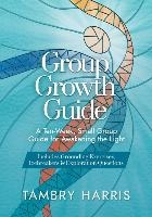 Group Growth Guide: A Ten-Week, Small Group Guide for Awakening the Light