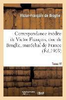Correspondance Inedite de Victor-Francois, Duc de Broglie, Marechal de France. Tome IV