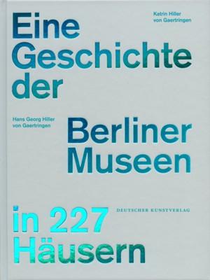 Eine Geschichte der Berliner Museen in 227 Hausern