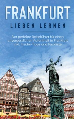 Frankfurt lieben lernen: Der perfekte Reiseführer für einen unvergesslichen Aufenthalt in Frankfurt inkl. Insider-Tipps und Packliste