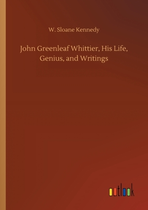 John Greenleaf Whittier, His Life, Genius, and Writings
