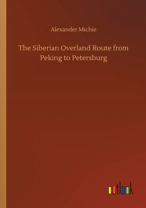 The Siberian Overland Route from Peking to Petersburg