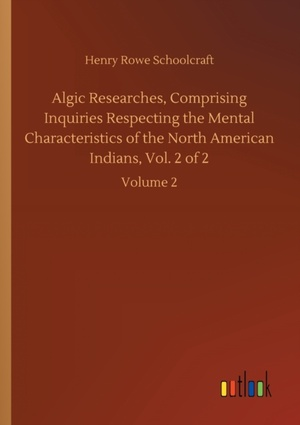 Algic Researches, Comprising Inquiries Respecting the Mental Characteristics of the North American Indians, Vol. 2 of 2