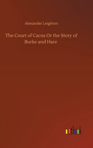The Court of Cacus Or the Story of Burke and Hare