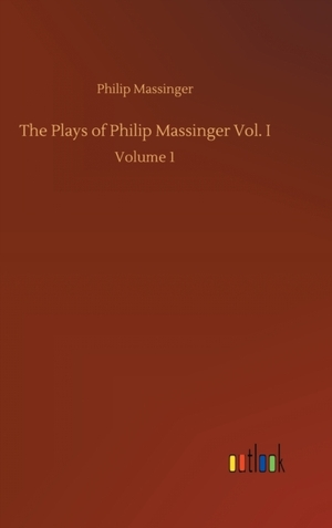 The Plays of Philip Massinger Vol. I
