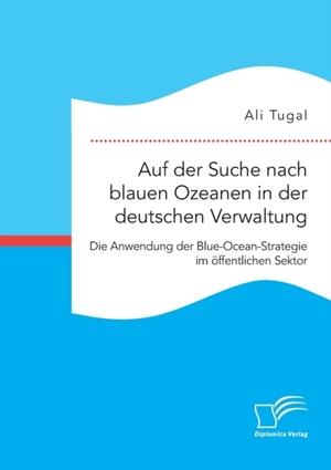 Auf der Suche nach blauen Ozeanen in der deutschen Verwaltung. Die Anwendung der Blue-Ocean-Strategie im öffentlichen Sektor