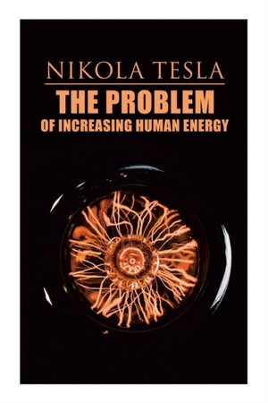 The Problem of Increasing Human Energy: Philosophical Treatise (Including Tesla's Autobiography)