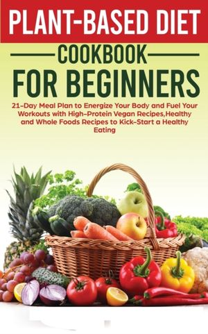 Plant-Based Diet Cookbook for Beginners: 21-Day Meal Plan to Energize Your Body and Fuel Your Workouts with High-Protein Vegan Recipes, Healthy and Wh