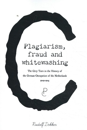 Plagiarism, Fraud and Whitewashing, the Grey Turn in the History of the German Occupation of the Netherlands, 1940-1945