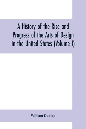 History Of The Rise And Progress Of The Arts Of Design In The United States (volume I)