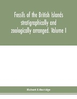 Fossils Of The British Islands Stratigraphically And Zoologically Arranged. Volume I. Palaeozoic Comprising The Cambrian, Silurian, Devonian, Carboniferous, And Permian Species, With Supplementary Appendix Brought Down To The End Of 1886