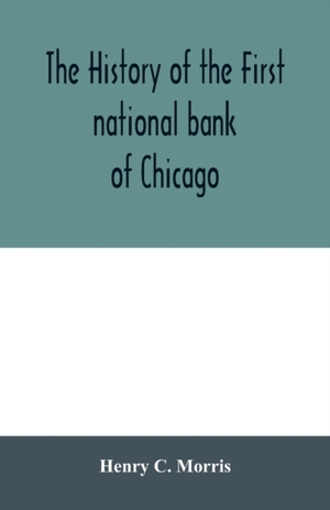 The History Of The First National Bank Of Chicago, Preceded By Some Account Of Early Banking In The United States, Especially In The West And At Chicago