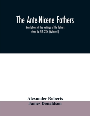 The Ante-nicene Fathers. Translations Of The Writings Of The Fathers Down To A.d. 325. (volume I)