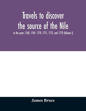 Travels To Discover The Source Of The Nile, In The Years 1768, 1769, 1770, 1771, 1772, And 1773 (volume I)