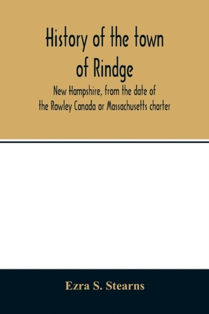 History Of The Town Of Rindge, New Hampshire, From The Date Of The Rowley Canada Or Massachusetts Charter, To The Present Time, 1736-1874, With A Genealogical Register Of The Rindge Families