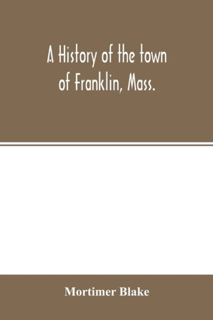 A History Of The Town Of Franklin, Mass.; From Its Settlement To The Completion Of Its First Century, 2d March, 1878; With Genealogical Notices Of Its Earliest Families, Sketches Of Its Professional Men, And A Report Of The Centennial Celebration