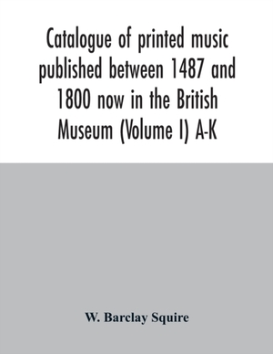 Catalogue Of Printed Music Published Between 1487 And 1800 Now In The British Museum (volume I) A-k