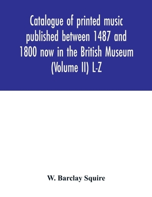 Catalogue Of Printed Music Published Between 1487 And 1800 Now In The British Museum (volume Ii) L-z