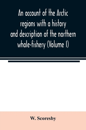 An Account Of The Arctic Regions With A History And Description Of The Northern Whale-fishery (volume I)