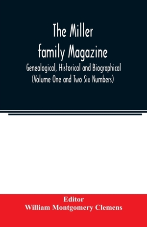 The Miller Family Magazine; Genealogical, Historical And Biographical (volume One And Two Six Numbers)