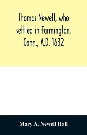 Thomas Newell, Who Settled In Farmington, Conn., A.d. 1632. And His Descendants. A Genealogical Table