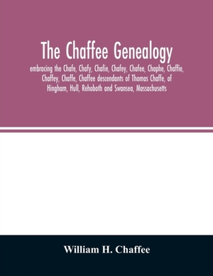 The Chaffee Genealogy, Embracing The Chafe, Chafy, Chafie, Chafey, Chafee, Chaphe, Chaffie, Chaffey, Chaffe, Chaffee Descendants Of Thomas Chaffe, Of Hingham, Hull, Rehoboth And Swansea, Massachusetts; Also Certain Lineages From Families In The United Sta