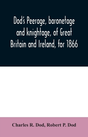 Dod's Peerage, Baronetage And Knightage, Of Great Britain And Ireland, For 1866