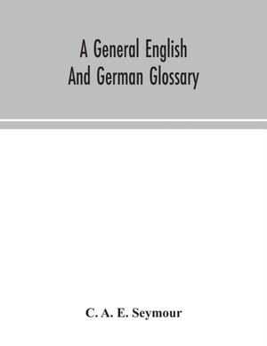 A General English And German Glossary; Or, Collection Of Words, Phrases, Names, Customs, Proverbs, Which Occur In The Works Of English And Scotch Poets, From The Time Of Chaucer To The Present Century