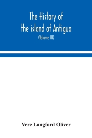 The History Of The Island Of Antigua, One Of The Leeward Caribbees In The West Indies, From The First Settlement In 1635 To The Present Time (volume Iii)