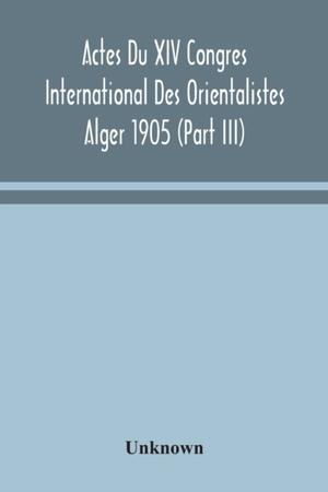 Actes Du Xiv Congres International Des Orientalistes Alger 1905 (part Iii)