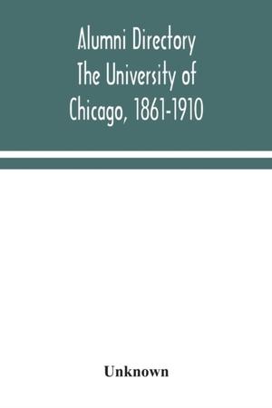 Alumni Directory. The University Of Chicago, 1861-1910