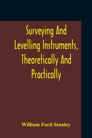 Surveying And Levelling Instruments, Theoretically And Practically Described For Construction, Qualities, Selection, Preservation, Adjustments, And Uses With Other Apparatus And Appliances Used By Civil Engineers And Surveyors